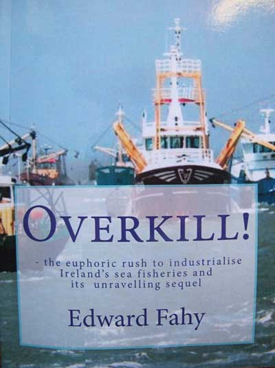 Overkill! by Dr. Edward Fahy M.Sc Ph.D - the euphoric rush to industrialise Ireland's sea fisheries.